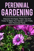 Perennial Gardening - Discover And Apply These Tips And Tricks To Make Your Garden Look Pretty With Perennial Plants