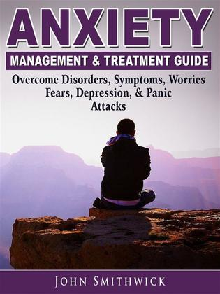 Anxiety Management & Treatment Guide: Overcome Disorders, Symptoms, Worries, Fears, Depression, & Panic Attacks