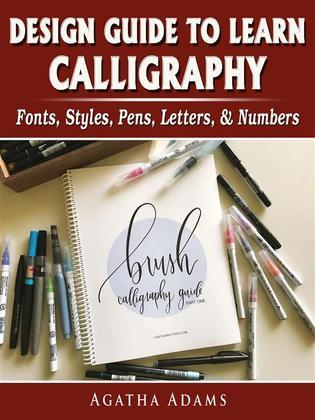 Design Guide to Learn Calligraphy: Fonts, Styles, Pens, Letters, & Numbers