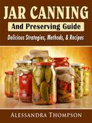 Jar Canning and Preserving Guide: Delicious Strategies, Methods, & Recipes