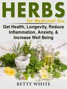 Herbs for Medicinal Use: Get Health, Longevity, Reduce Inflammation, Anxiety, & Increase Well Being