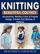 Knitting Beatiful Clothes: Accessories, Needles & How to Prepare, Design, Crochet, Knit Stitches, & Patterns