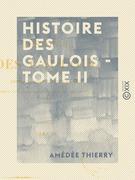 Histoire des Gaulois - Tome II - Depuis les temps les plus reculés jusqu'à l'entière soumission de la Gaule à la domination romaine