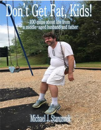 Don't Get Fat, Kids! 100 quips about life from a middle-aged husband and father