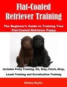 Flat-Coated Retriever Training: The Beginner's Guide to Training Your Flat-Coated Retriever Puppy