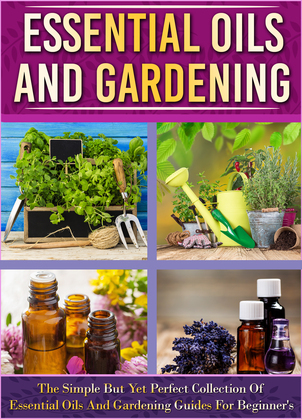 Essential Oils And Gardening: The Simple But Yet Perfect Collection Of Essential Oils And Gardening Guides For Beginner's