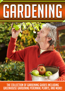 Gardening: The Collection Of Gardening Guides Including Greenhouse Gardening,Perennial Plants, And More!