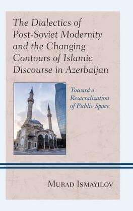 The Dialectics of Post-Soviet Modernity and the Changing Contours of Islamic Discourse in Azerbaijan