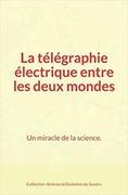 La télégraphie électrique entre les deux mondes : Un miracle de la science.