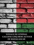 Voyage du général Gallieni: Cinq mois autour de Madagascar