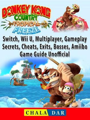 Donkey Kong Country Tropical Freeze, Switch, Wii U, Multiplayer, Gameplay, Secrets, Cheats, Exits, Bosses, Amiibo, Game Guide Unofficial