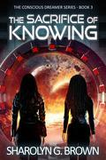The Sacrifice of Knowing: The Conscious Dreamer Series Book 3