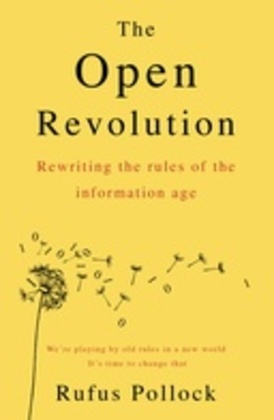 The Open Revolution: Rewriting the rules of the information age