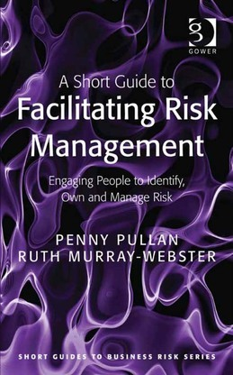 A Short Guide to Facilitating Risk Management: Engaging People to Identify, Own and Manage Risk