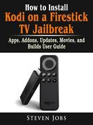 How to Install Kodi on a Firestick TV Jailbreak, Apps, Addons, Updates, Movies, and Builds User Guide