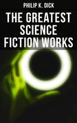 The Greatest Science Fiction Works of Philip K. Dick