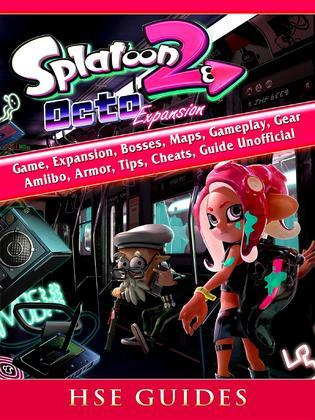 Splatoon 2 Octo Game, Expansion, Bosses, Maps, Gameplay, Gear, Amiibo, Armor, Tips, Cheats, Guide Unofficial