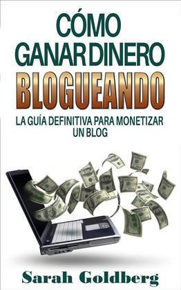 Cómo Ganar Dinero Blogueando: La Guía Definitiva Para Monetizar Un Blog