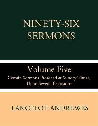 Ninety-Six Sermons; Volume Five: Certain Sermons Preached at Sundry Times, Upon Several Occasions