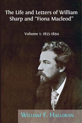 """The Life and Letters of William Sharp and """"Fiona Macleod"""". Volume 1: 1855–1894"""