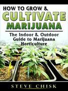 How to Grow & Cultivate Marijuana: The Indoor & Outdoor Guide to Marijuana Horticulture