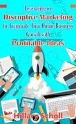 Leveraging On Disruptive Marketing To Invigorate Your Online Business Growth With Profitable Ideas