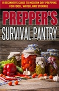 Prepper's Survival Pantry: A Beginner's Guide to Modern Day Prepping For Food, Water, And Storage
