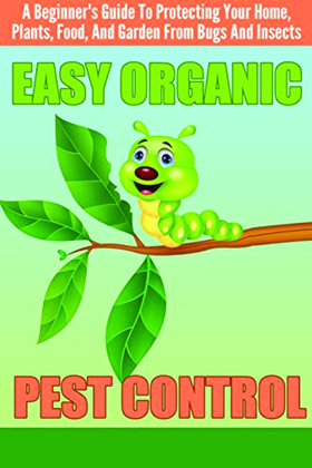 EASY Organic Pest Control - A Beginner's Guide To Protecting Your Home, Plants, Food, And Garden From Bugs And Insects