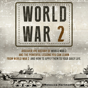 World War II: Discover the History of World War 2 and the Powerful Lessons you can Learn and How to Apply Them to your Daily Life
