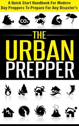 The Urban Prepper - A Quick Start Handbook for Modern Day Preppers to Prepare For Any Disasters
