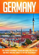 Germany The Perfect Beginner's Traveling Guide For The Best And Most Amazing Things To Explore In Germany !