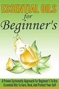 Essential Oils For Beginner's - A Proven Systematic Approach For Beginner's To Use Essential Oils To Cure, Heal , And Protect Themselves