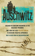 Auschwitz - Discover the Gruesome Encounters of the Holocaust Prisoners and How They Used Positive Thinking to Overcome Frightful Experiences and to Escape from the Concentration Cam