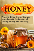 Honey Miracles - Amazing Honey Benefits That You Never Knew Of For Beauty And Healing, Curing, And Protecting Your Self