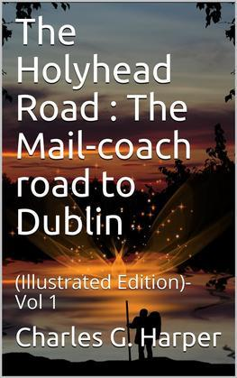 The Holyhead Road Vol 1 / The Mail-coach road to Dublin