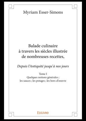 Balade culinaire à travers les siècles, illustrée de nombreuses recettes, depuis l'Antiquité jusqu'à nos jours - Tome I