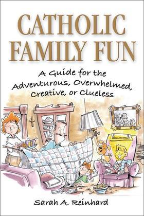 Catholic Family Fun: A Guide for the Adventurous, Overwhelmed, Creative, or Clueless
