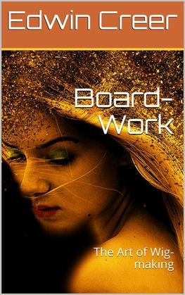 Board-Work; / or the Art of Wig-making, Etc. Designed For the Use of / Hairdressers and Especially of Young Men in the Trade. to / Which Is Added Remarks Upon Razors, Razor-sharpening, Razor / Strops, & Miscellaneous Recipes, Specially Selected.