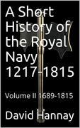 A Short History of the Royal Navy 1217-1815 / Volume II 1689-1815