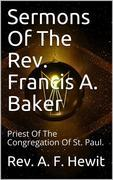 Sermons Of The Rev. Francis A. Baker / With A Memoir Of His Life