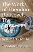The Works of Theodore Roosevelt, Volume 12 (of 14) / The Strenuous Life