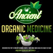 Ancient Organic Medicine: Discover The Top 12 Ancient Herbal Plants That Have Been Used For Ages To Fight And Heal Illness Naturally
