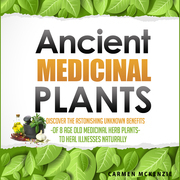 Ancient Medicinal Plants - Discover The Astonishing Unknown Benefits Of 8 Age Old Medicinal Herb Plants To Heal Illnesses Naturally