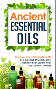 Ancient Essential Oils: Discover The Hidden Benefits Of 6 Age Old Essential Oils That Have Been Used To Heal And Cure For Centuries