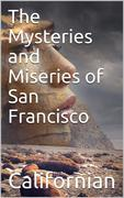 The Mysteries and Miseries of San Francisco / Showing up all the various characters and notabilities, / (both in high and low life) that have figured in San / Franciso since its settlement.