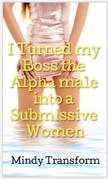I turned my Boss the Alpha male into a submissive Women