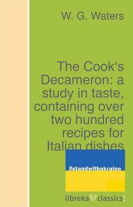 The Cook's Decameron: a study in taste, containing over two hundred recipes for Italian dishes