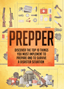 Prepper Discover The Top 10 Things You Must Implement To Prepare And To Survive A Disaster Situation