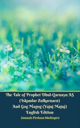The Tale of Prophet Dhul-Qarnayn AS (Iskandar Zulkarnaen) And Gog Magog (Yajuj Majuj) English Edition