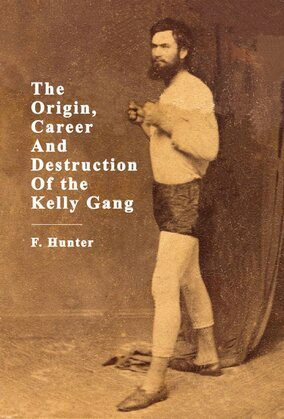 The Origin, Career And Destruction Of the Kelly Gang